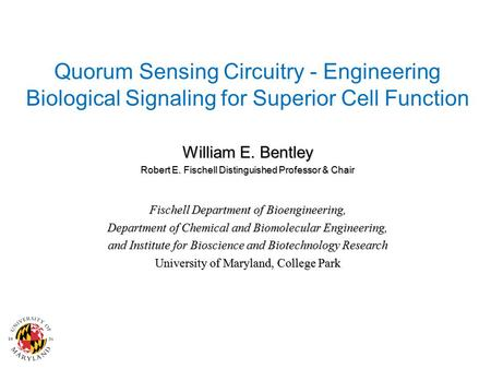 Quorum Sensing Circuitry - Engineering Biological Signaling for Superior Cell Function William E. Bentley Robert E. Fischell Distinguished Professor &