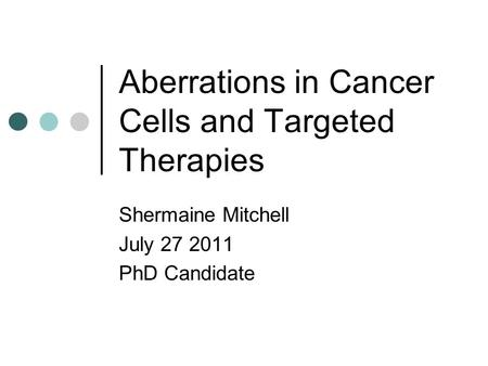 Aberrations in Cancer Cells and Targeted Therapies Shermaine Mitchell July 27 2011 PhD Candidate.