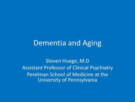 Dementia and Aging Steven Huege, M.D Assistant Professor of Clinical Psychiatry Perelman School of Medicine at the University of Pennsylvania.