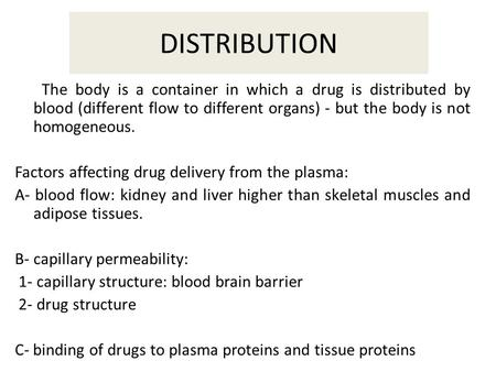DISTRIBUTION The body is a container in which a drug is distributed by blood (different flow to different organs) - but the body is not homogeneous. Factors.
