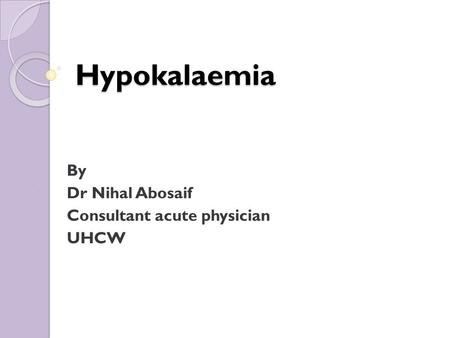 Hypokalaemia By Dr Nihal Abosaif Consultant acute physician UHCW.