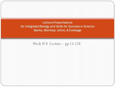 Week # 8 Lecture – pp 15-128 Lecture Presentations for Integrated Biology and Skills for Success in Science Banks, Montoya, Johns, & Eveslage.
