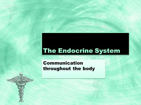 The Endocrine System Communication throughout the body.