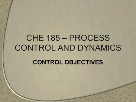 CHE 185 – PROCESS CONTROL AND DYNAMICS CONTROL OBJECTIVES.