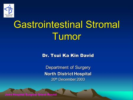 Joint Hospital Surgical Grand Round Gastrointestinal Stromal Tumor Dr. Tsui Ka Kin David Department of Surgery North District Hospital 20 th December 2003.