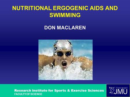 Research Institute for Sports & Exercise Sciences FACULTY OF SCIENCE NUTRITIONAL ERGOGENIC AIDS AND SWIMMING DON MACLAREN.