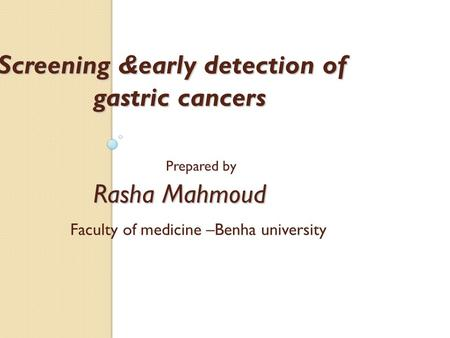 Screening &early detection of gastric cancers Rasha Mahmoud Screening &early detection of gastric cancers Prepared by Rasha Mahmoud Faculty of medicine.