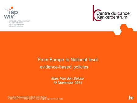 From Europe to National level: evidence-based policies Marc Van den Bulcke 19 November 2014 Rue Juliette Wytsmanstraat 14 | 1050 Brussels | Belgium T +32.