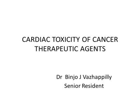 CARDIAC TOXICITY OF CANCER THERAPEUTIC AGENTS Dr Binjo J Vazhappilly Senior Resident.