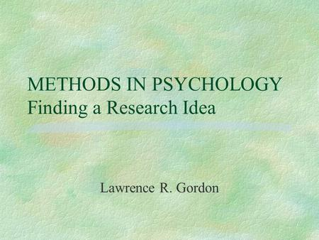 METHODS IN PSYCHOLOGY Finding a Research Idea Lawrence R. Gordon.
