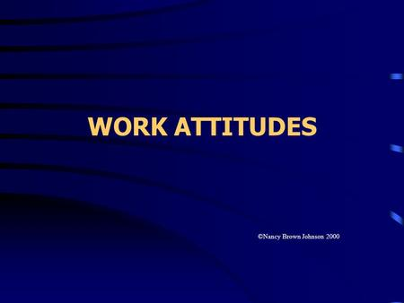 WORK ATTITUDES ©Nancy Brown Johnson 2000. JOB SATISFACTION pleasurable feeling perception of fulfillment of job values varies by values varies by employee.