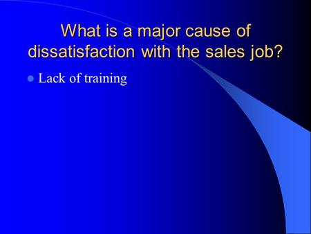What is a major cause of dissatisfaction with the sales job? Lack of training.