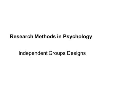 Research Methods in Psychology Independent Groups Designs.