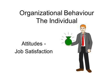Attitudes - Job Satisfaction Organizational Behaviour The Individual.