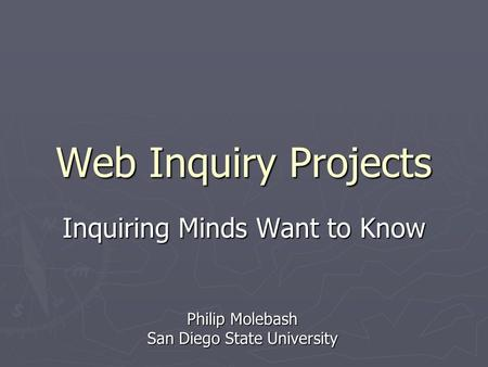 Web Inquiry Projects Inquiring Minds Want to Know Philip Molebash San Diego State University.