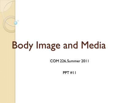 Body Image and Media COM 226, Summer 2011 PPT #11.