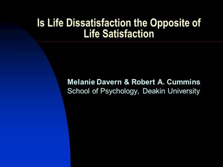 Is Life Dissatisfaction the Opposite of Life Satisfaction Melanie Davern & Robert A. Cummins School of Psychology, Deakin University.