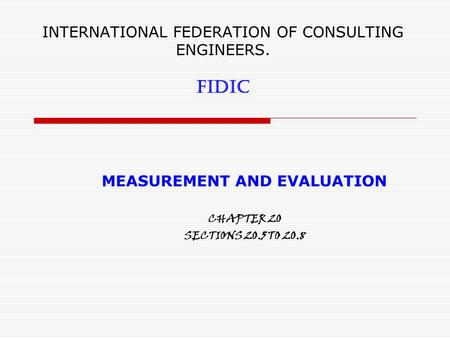 INTERNATIONAL FEDERATION OF CONSULTING ENGINEERS. FIDIC MEASUREMENT AND EVALUATION CHAPTER 20 SECTIONS 20.5 TO 20.8.