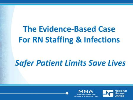 The Evidence-Based Case For RN Staffing & Infections Safer Patient Limits Save Lives.