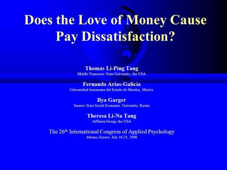 Does the Love of Money Cause Pay Dissatisfaction? Thomas Li-Ping Tang Middle Tennessee State University, the USA Fernando Arias-Galicia Universidad Autonoma.