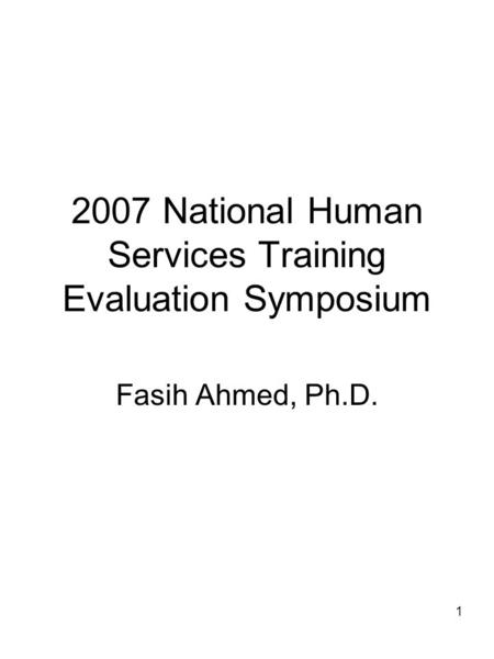 1 2007 National Human Services Training Evaluation Symposium Fasih Ahmed, Ph.D.