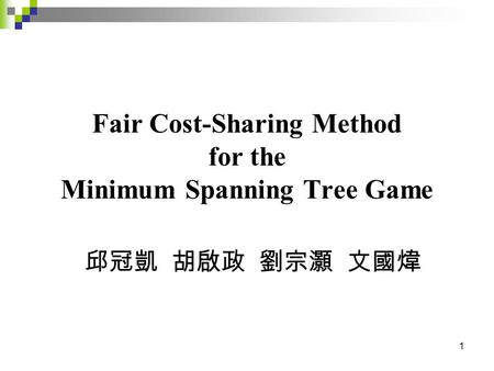 1 Fair Cost-Sharing Method for the Minimum Spanning Tree Game 邱冠凱 胡啟政 劉宗灝 文國煒.