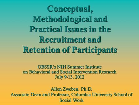 Conceptual, Methodological and Practical Issues in the Recruitment and Retention of Participants OBSSR's NIH Summer Institute on Behavioral and Social.