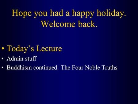 Hope you had a happy holiday. Welcome back. Today's Lecture Admin stuff Buddhism continued: The Four Noble Truths.