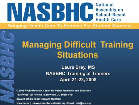 Managing Difficult Training Situations Laura Brey, MS NASBHC Training of Trainers April 21-23, 2008 © 2002 Rocky Mountain Center for Health Promotion and.