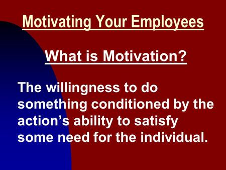 1 Motivating Your Employees What is Motivation? The willingness to do something conditioned by the action's ability to satisfy some need for the individual.