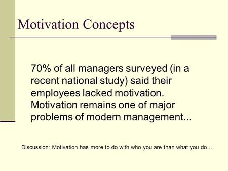 Motivation Concepts 70% of all managers surveyed (in a recent national study) said their employees lacked motivation. Motivation remains one of major problems.