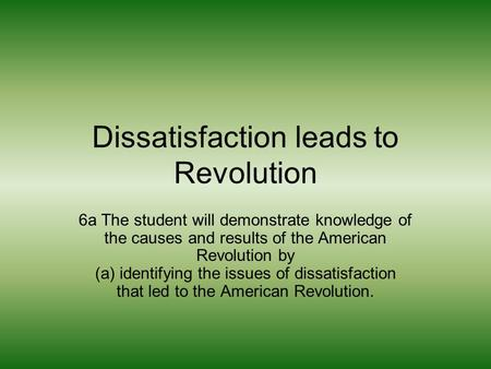 Dissatisfaction leads to Revolution 6a The student will demonstrate knowledge of the causes and results of the American Revolution by (a) identifying the.