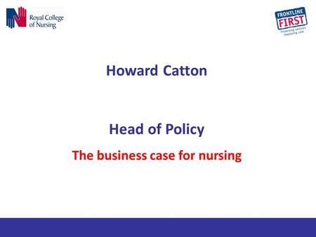 Howard Catton Head of Policy The business case for nursing.