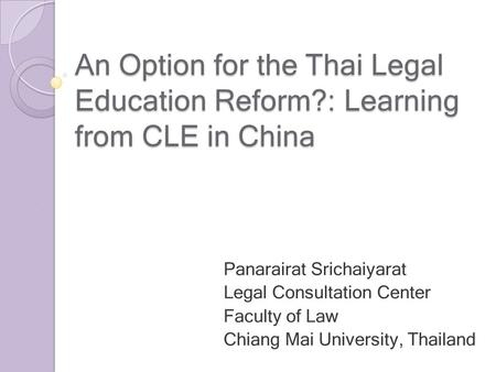 An Option for the Thai Legal Education Reform?: Learning from CLE in China Panarairat Srichaiyarat Legal Consultation Center Faculty of Law Chiang Mai.