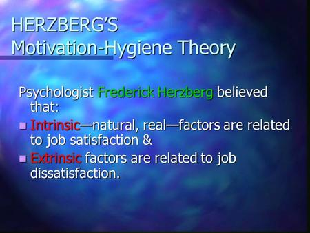 HERZBERG'S Motivation-Hygiene Theory Psychologist Frederick Herzberg believed that: Intrinsic—natural, real—factors are related to job satisfaction & Intrinsic—natural,