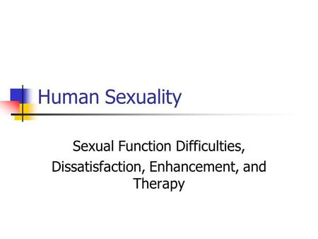 Human Sexuality Sexual Function Difficulties, Dissatisfaction, Enhancement, and Therapy.