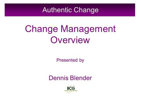 Authentic Change Change Management Overview Presented by Dennis Blender.