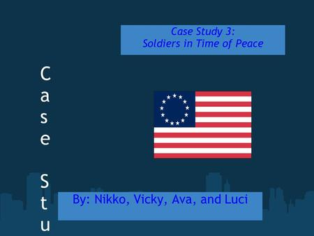 Case Study Power PointCase Study Power Point By: Nikko, Vicky, Ava, and Luci Case Study 3: Soldiers in Time of Peace.