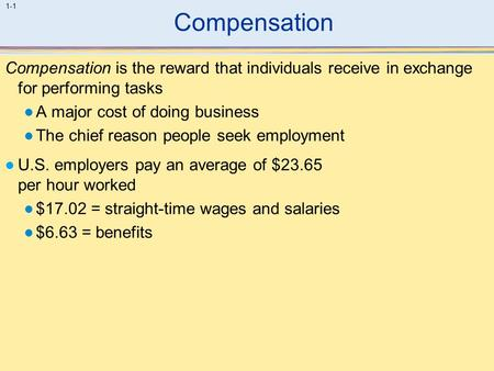 Compensation Compensation is the reward that individuals receive in exchange for performing tasks A major cost of doing business The chief reason people.