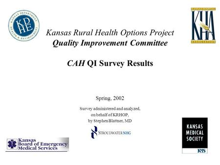 Kansas Rural Health Options Project Quality Improvement Committee CAH QI Survey Results Spring, 2002 Survey administered and analyzed, on behalf of KRHOP,