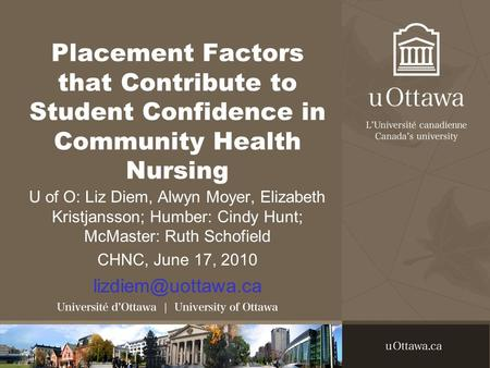 Placement Factors that Contribute to Student Confidence in Community Health Nursing U of O: Liz Diem, Alwyn Moyer, Elizabeth Kristjansson; Humber: Cindy.