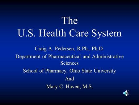 The U.S. Health Care System Craig A. Pedersen, R.Ph., Ph.D. Department of Pharmaceutical and Administrative Sciences School of Pharmacy, Ohio State University.