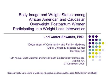 Body Image and Weight Status among African American and Caucasian Overweight Postpartum Women Participating in a Weight Loss Intervention Lori Carter-Edwards,