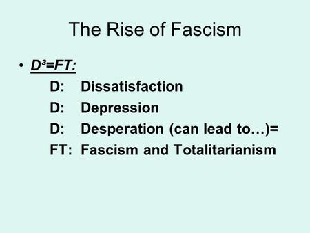 The Rise of Fascism D³=FT: D: Dissatisfaction D: Depression D: Desperation (can lead to…)= FT: Fascism and Totalitarianism.