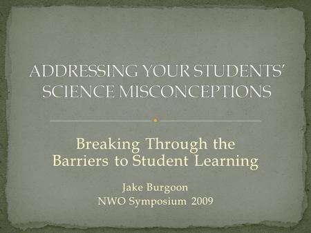 Breaking Through the Barriers to Student Learning Jake Burgoon NWO Symposium 2009.