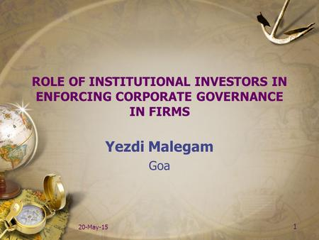 1 20-May-15 ROLE OF INSTITUTIONAL INVESTORS IN ENFORCING CORPORATE GOVERNANCE IN FIRMS Yezdi Malegam Goa.