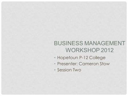 BUSINESS MANAGEMENT WORKSHOP 2012 Hopetoun P-12 College Presenter: Cameron Stow Session Two.