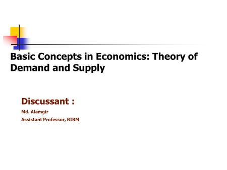 Basic Concepts in Economics: Theory of Demand and Supply Discussant : Md. Alamgir Assistant Professor, BIBM.