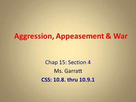 Aggression, Appeasement & War Chap 15: Section 4 Ms. Garratt CSS: 10.8. thru 10.9.1.