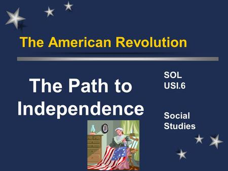 The American Revolution SOL USI.6 Social Studies The Path to Independence.